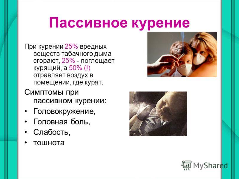 Пассивное курение При курении 25% вредных веществ табачного дыма сгорают, 25% - поглощает курящий, а 50% (!) отравляет воздух в помещении, где курят. Симптомы при пассивном курении: Головокружение, Головная боль, Слабость, тошнота