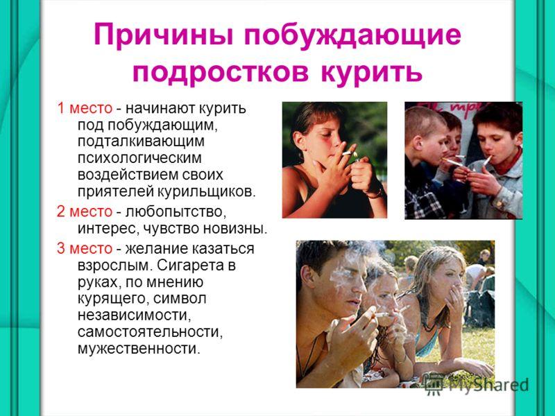Причины побуждающие подростков курить 1 место - начинают курить под побуждающим, подталкивающим психологическим воздействием своих приятелей курильщиков. 2 место - любопытство, интерес, чувство новизны. 3 место - желание казаться взрослым. Сигарета в