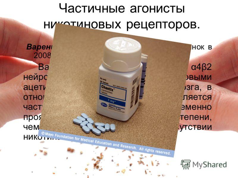Частичные агонисты никотиновых рецепторов. Варениклин (Чампикс), выведенный на рынок в 2008 году. Варениклин связывается с α4β2 нейронными никотиновыми ацетилхолиновыми рецепторами мозга, в отношении которых он является частичным аганистом, т.е. одно