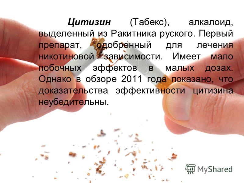 Цитизин (Табекс), алкалоид, выделенный из Ракитника руского. Первый препарат, одобренный для лечения никотиновой зависимости. Имеет мало побочных эффектов в малых дозах. Однако в обзоре 2011 года показано, что доказательства эффективности цитизина не