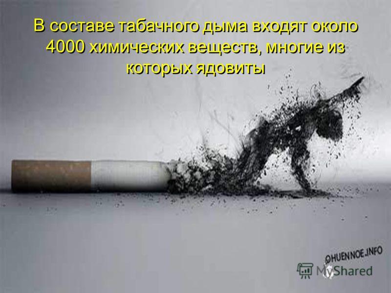 В составе табачного дыма входят около 4000 химических веществ, многие из которых ядовиты