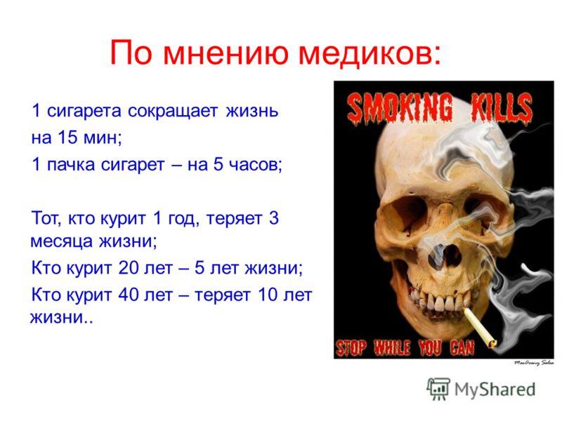 По мнению медиков: 1 сигарета сокращает жизнь на 15 мин; 1 пачка сигарет – на 5 часов; Тот, кто курит 1 год, теряет 3 месяца жизни; Кто курит 20 лет – 5 лет жизни; Кто курит 40 лет – теряет 10 лет жизни..