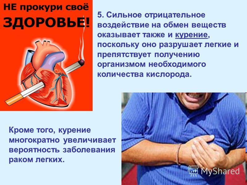 5. Сильное отрицательное воздействие на обмен веществ оказывает также и курение, поскольку оно разрушает легкие и препятствует получению организмом необходимого количества кислорода. Кроме того, курение многократно увеличивает вероятность заболевания