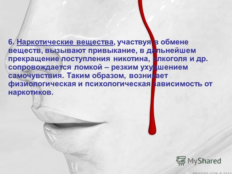 6. Наркотические вещества, участвуя в обмене веществ, вызывают привыкание, в дальнейшем прекращение поступления никотина, алкоголя и др. сопровождается ломкой – резким ухудшением самочувствия. Таким образом, возникает физиологическая и психологическа
