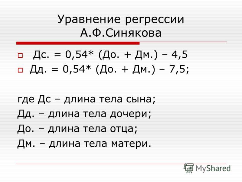 Уравнение регрессии А.Ф.Синякова Дс. = 0,54* (До. + Дм.) – 4,5 Дд. = 0,54* (До. + Дм.) – 7,5; где Дс – длина тела сына; Дд. – длина тела дочери; До. – длина тела отца; Дм. – длина тела матери.