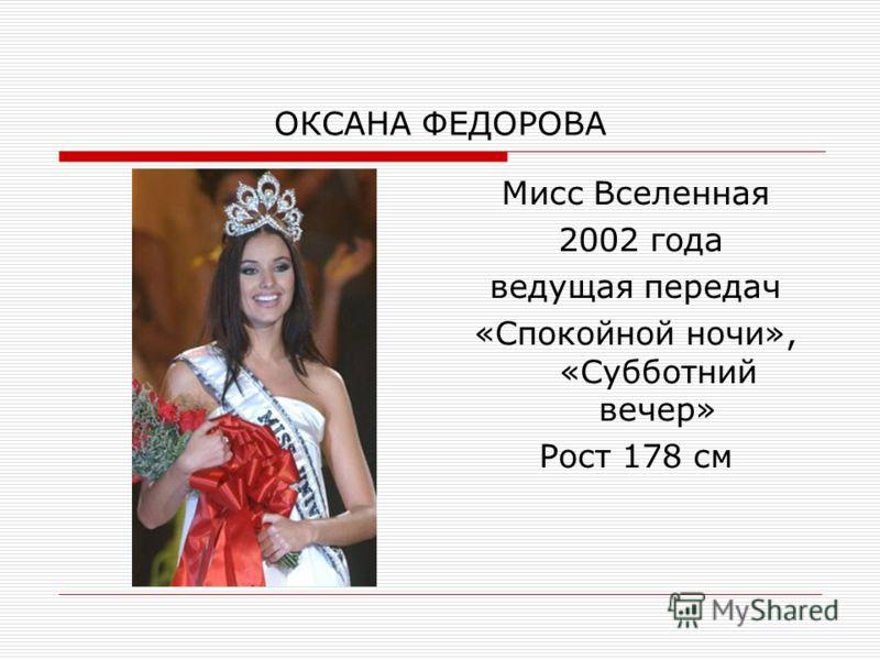 ОКСАНА ФЕДОРОВА Мисс Вселенная 2002 года ведущая передач «Спокойной ночи», «Субботний вечер» Рост 178 см