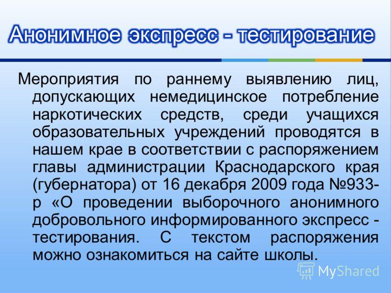 Мероприятия по раннему выявлению лиц, допускающих немедицинское потребление наркотических средств, среди учащихся образовательных учреждений проводятся в нашем крае в соответствии с распоряжением главы администрации Краснодарского края ( губернатора