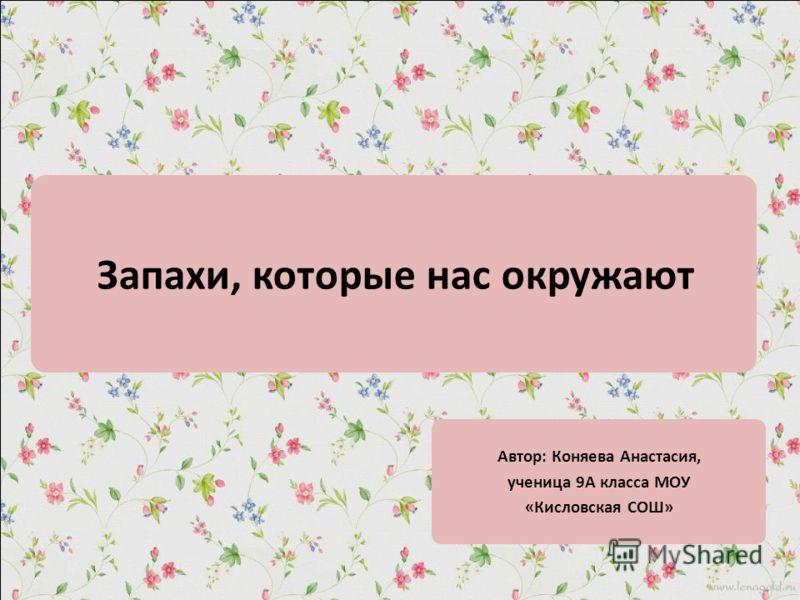 Запахи, которые нас окружают Автор: Коняева Анастасия, ученица 9А класса МОУ «Кисловская СОШ»