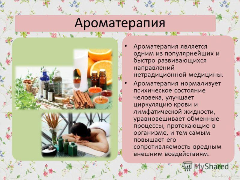 Ароматерапия Ароматерапия является одним из популярнейших и быстро развивающихся направлений нетрадиционной медицины. Ароматерапия нормализует психическое состояние человека, улучшает циркуляцию крови и лимфатической жидкости, уравновешивает обменные