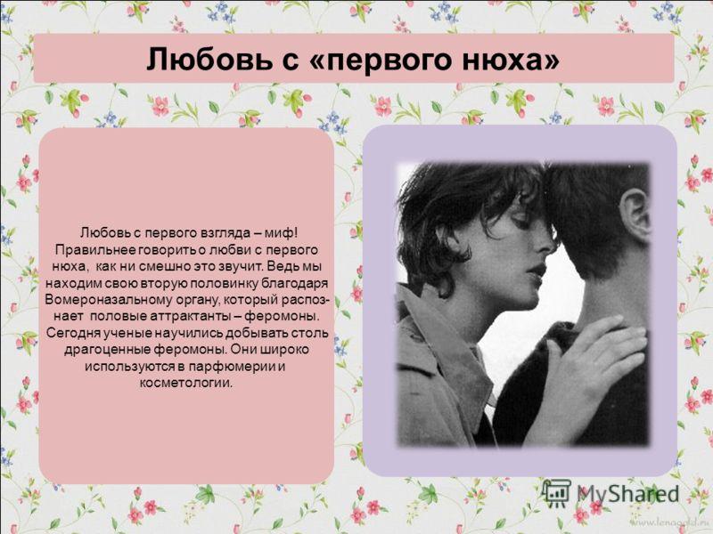 . Любовь с «первого нюха» Любовь с первого взгляда – миф! Правильнее говорить о любви с первого нюха, как ни смешно это звучит. Ведь мы находим свою вторую половинку благодаря Вомероназальному органу, который распоз- нает половые аттрактанты – феромо