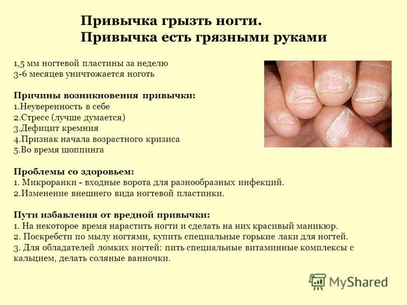 1,5 мм ногтевой пластины за неделю 3-6 месяцев уничтожается ноготь Причины возникновения привычки: 1.Неуверенность в себе 2.Стресс (лучше думается) 3.Дефицит кремния 4.Признак начала возрастного кризиса 5.Во время шоппинга Проблемы со здоровьем: 1. М