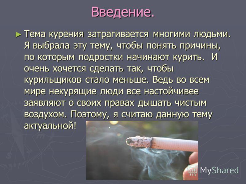 Введение. Тема курения затрагивается многими людьми. Я выбрала эту тему, чтобы понять причины, по которым подростки начинают курить. И очень хочется сделать так, чтобы курильщиков стало меньше. Ведь во всем мире некурящие люди все настойчивее заявляю