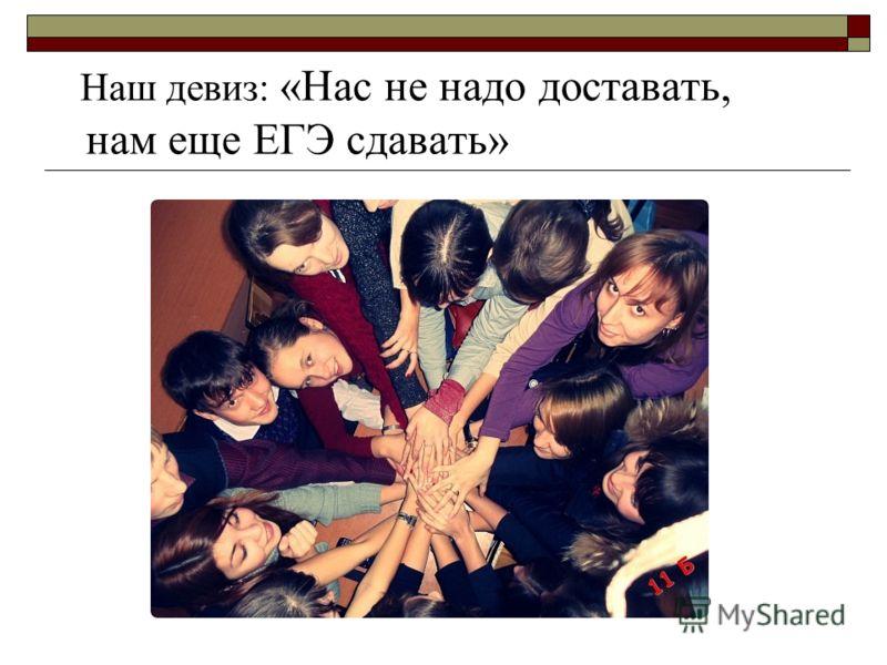Наш девиз: «Нас не надо доставать, нам еще ЕГЭ сдавать»