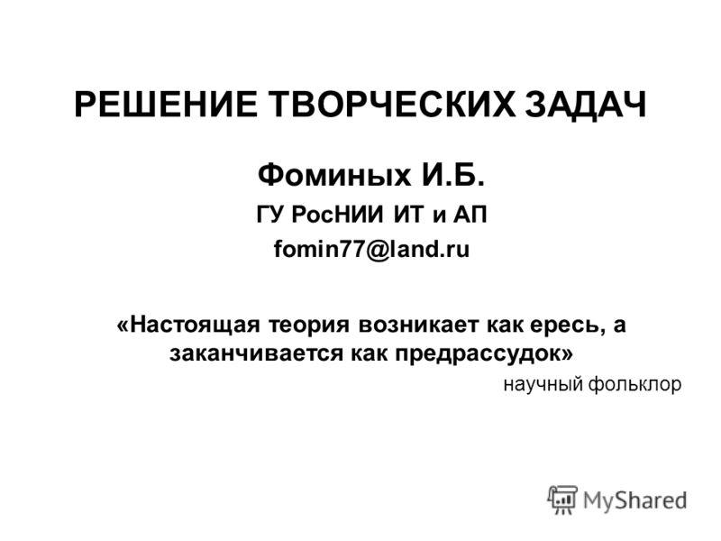 РЕШЕНИЕ ТВОРЧЕСКИХ ЗАДАЧ Фоминых И.Б. ГУ РосНИИ ИТ и АП fomin77@land.ru «Настоящая теория возникает как ересь, а заканчивается как предрассудок» научный фольклор
