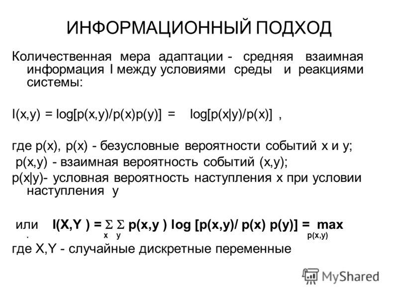 ИНФОРМАЦИОННЫЙ ПОДХОД Количественная мера адаптации - средняя взаимная информация I между условиями среды и реакциями системы: I(x,y) = log[p(x,y)/p(x)p(y)] = log[p(x|y)/p(x)], где p(x), p(x) - безусловные вероятности событий x и y; p(x,y) - взаимная