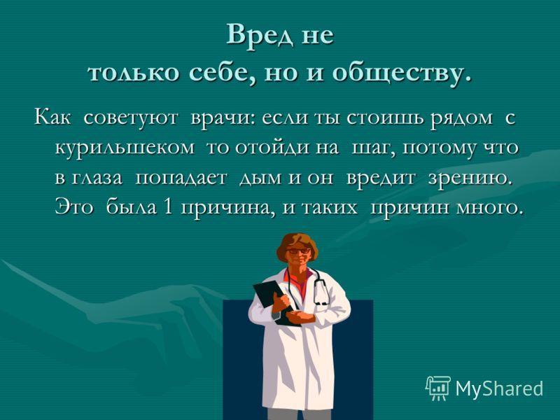 Вред не только себе, но и обществу. Как советуют врачи: если ты стоишь рядом с курильшеком то отойди на шаг, потому что в глаза попадает дым и он вредит зрению. Это была 1 причина, и таких причин много.