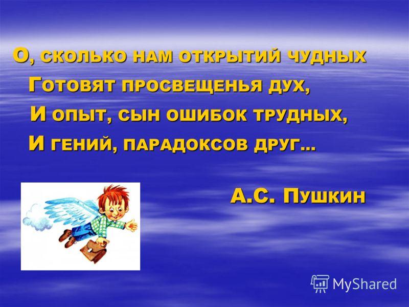 О, СКОЛЬКО НАМ ОТКРЫТИЙ ЧУДНЫХ Г ОТОВЯТ ПРОСВЕЩЕНЬЯ ДУХ, Г ОТОВЯТ ПРОСВЕЩЕНЬЯ ДУХ, И ОПЫТ, СЫН ОШИБОК ТРУДНЫХ, И ОПЫТ, СЫН ОШИБОК ТРУДНЫХ, И ГЕНИЙ, ПАРАДОКСОВ ДРУГ… И ГЕНИЙ, ПАРАДОКСОВ ДРУГ… А.С. П УШКИН А.С. П УШКИН