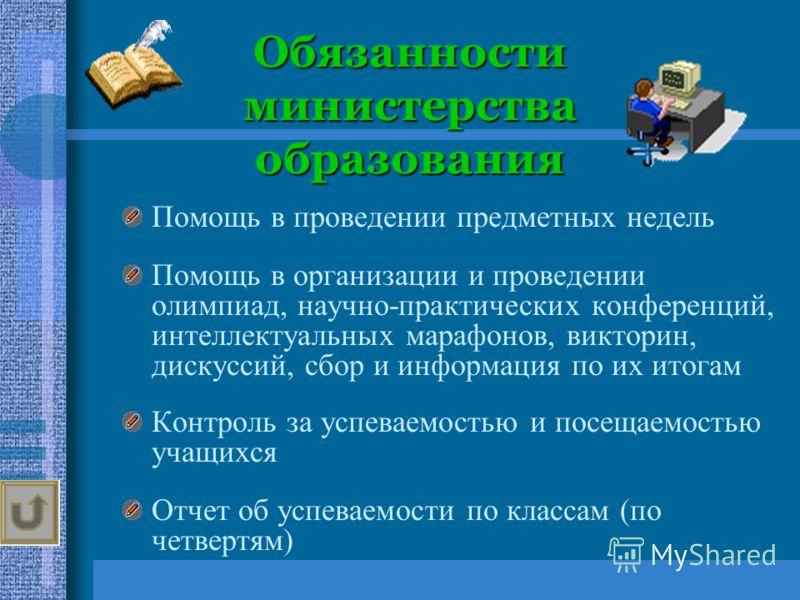 Обязанности министерства образования Помощь в проведении предметных недель Помощь в организации и проведении олимпиад, научно-практических конференций, интеллектуальных марафонов, викторин, дискуссий, сбор и информация по их итогам Контроль за успева