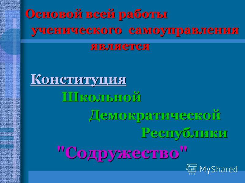 Основой всей работы Основой всей работы ученического самоуправления ученического самоуправления является является Конституция Школьной Школьной Демократической Демократической Республики Республики Содружество