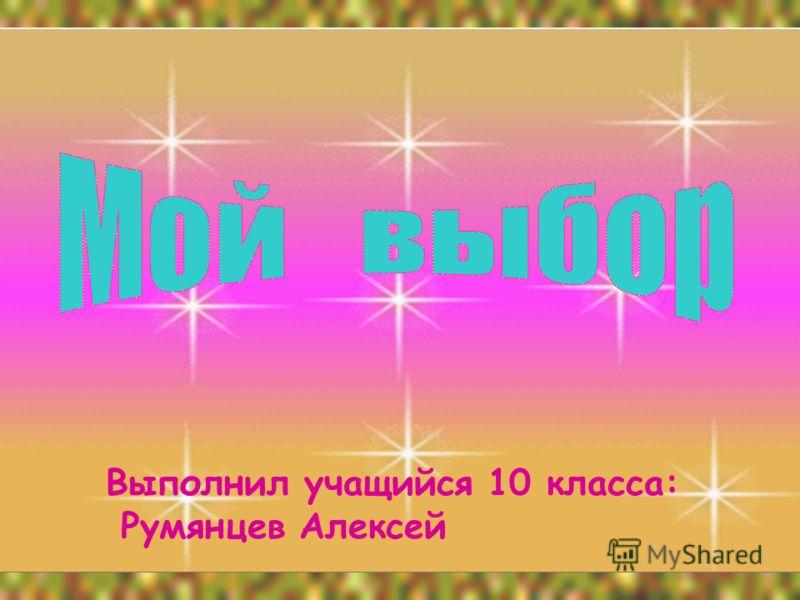 Выполнил учащийся 10 класса: Румянцев Алексей