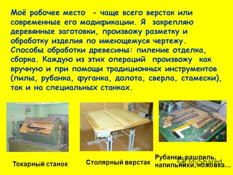 Токарный станок Моё рабочее место - чаще всего верстак или современные его модификации. Я закрепляю деревянные заготовки, произвожу разметку и обработку изделия по имеющемуся чертежу. Способы обработки древесины: пиление отделка, сборка. Каждую из эт