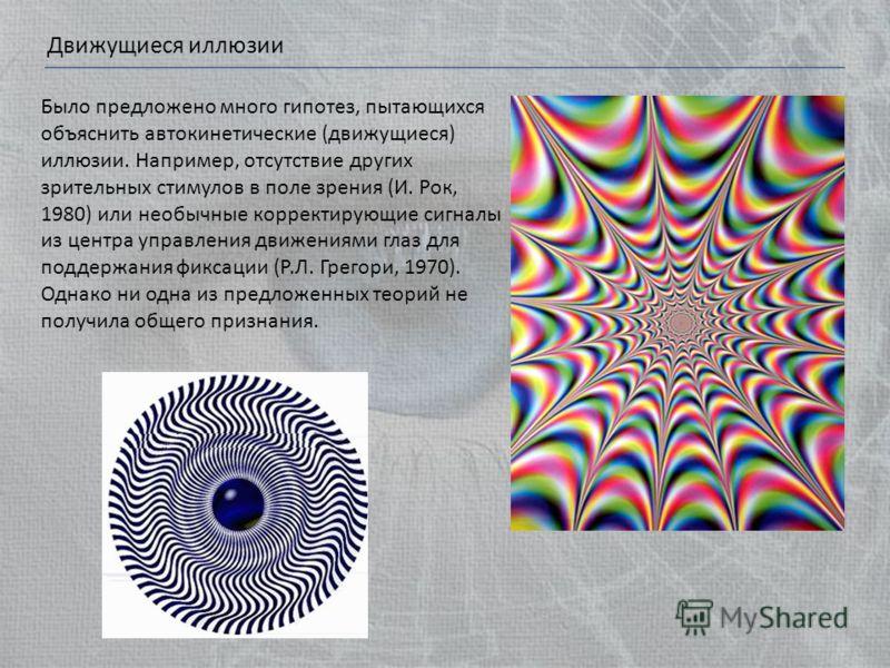 Движущиеся иллюзии Было предложено много гипотез, пытающихся объяснить автокинетические (движущиеся) иллюзии. Например, отсутствие других зрительных стимулов в поле зрения (И. Рок, 1980) или необычные корректирующие сигналы из центра управления движе