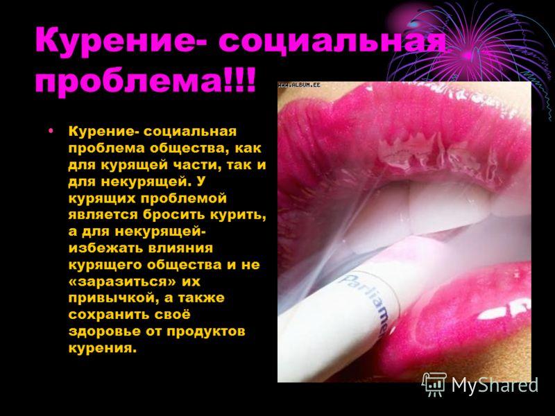 Курение- социальная проблема!!! Курение- социальная проблема общества, как для курящей части, так и для некурящей. У курящих проблемой является бросить курить, а для некурящей- избежать влияния курящего общества и не «заразиться» их привычкой, а такж