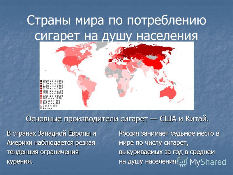 Страны мира по потреблению сигарет на душу населения Россия занимает седьмое место в мире по числу сигарет, выкуриваемых за год в среднем на душу населения. В странах Западной Европы и Америки наблюдается резкая тенденция ограничения курения. Основны