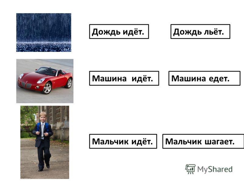 Дождь идёт. Машина идёт. Мальчик идёт.Мальчик шагает. Машина едет. Дождь льёт.
