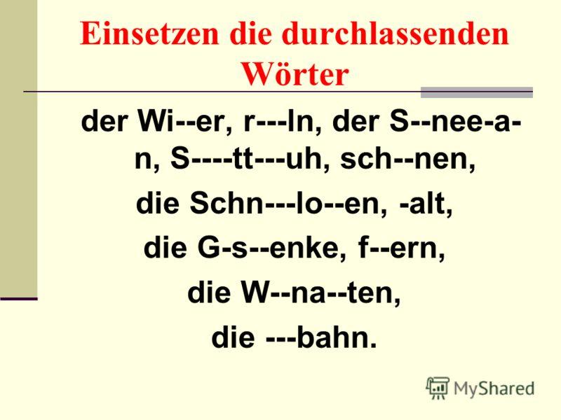 Einsetzen die durchlassenden Wörter der Wi--er, r---ln, der S--nee-a- n, S----tt---uh, sch--nen, die Schn---lo--en, -alt, die G-s--enke, f--ern, die W--na--ten, die ---bahn.