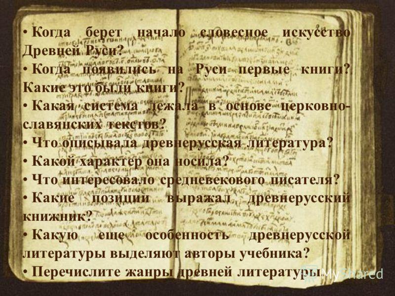 Когда берет начало словесное искусство Древней Руси? Когда появились на Руси первые книги? Какие это были книги? Какая система лежала в основе церковно- славянских текстов? Что описывала древнерусская литература? Какой характер она носила? Что интере