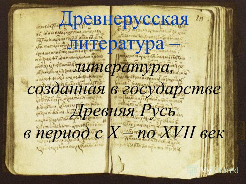 Древнерусская литература – литература, созданная в государстве Древняя Русь в период c X – по XVII век