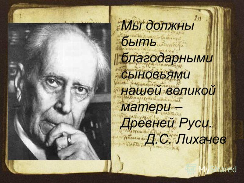 Мы должны быть благодарными сыновьями нашей великой матери – Древней Руси. Д.С. Лихачев