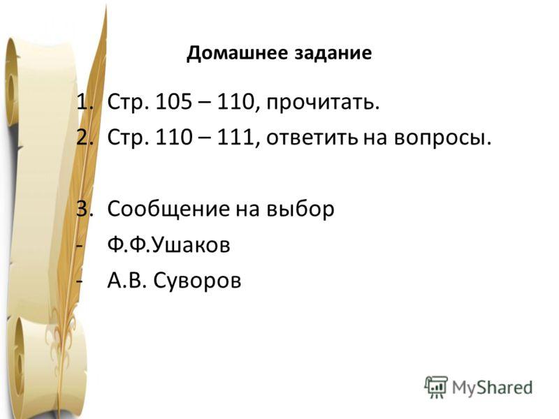 Домашнее задание 1.Стр. 105 – 110, прочитать. 2.Стр. 110 – 111, ответить на вопросы. 3.Сообщение на выбор -Ф.Ф.Ушаков -А.В. Суворов 1763 год