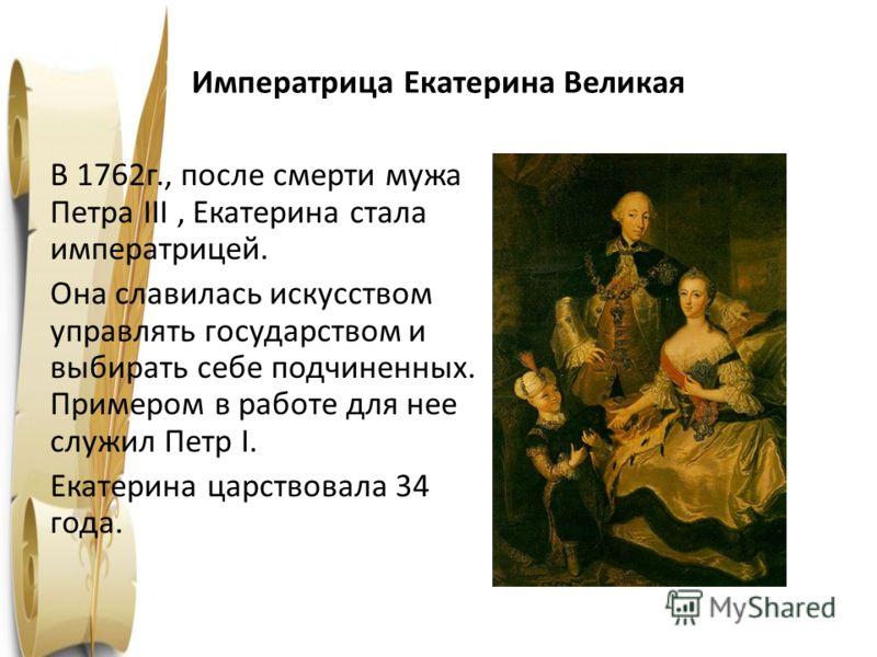 Императрица Екатерина Великая В 1762г., после смерти мужа Петра III, Екатерина стала императрицей. Она славилась искусством управлять государством и выбирать себе подчиненных. Примером в работе для нее служил Петр I. Екатерина царствовала 34 года.