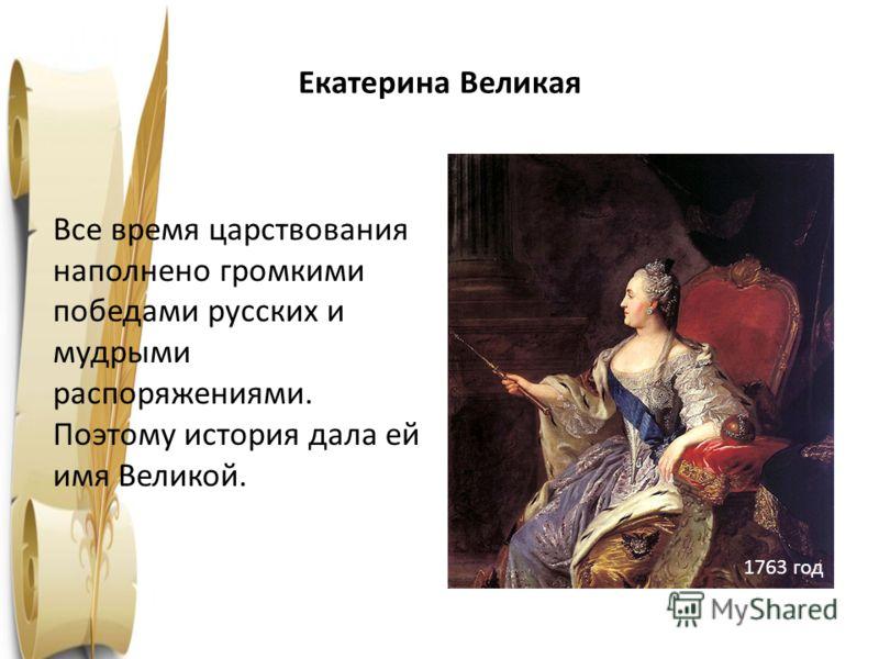 Екатерина Великая Все время царствования наполнено громкими победами русских и мудрыми распоряжениями. Поэтому история дала ей имя Великой. 1763 год