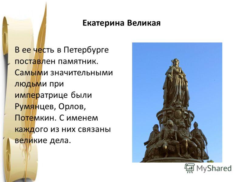 Екатерина Великая 1763 год В ее честь в Петербурге поставлен памятник. Самыми значительными людьми при императрице были Румянцев, Орлов, Потемкин. С именем каждого из них связаны великие дела.