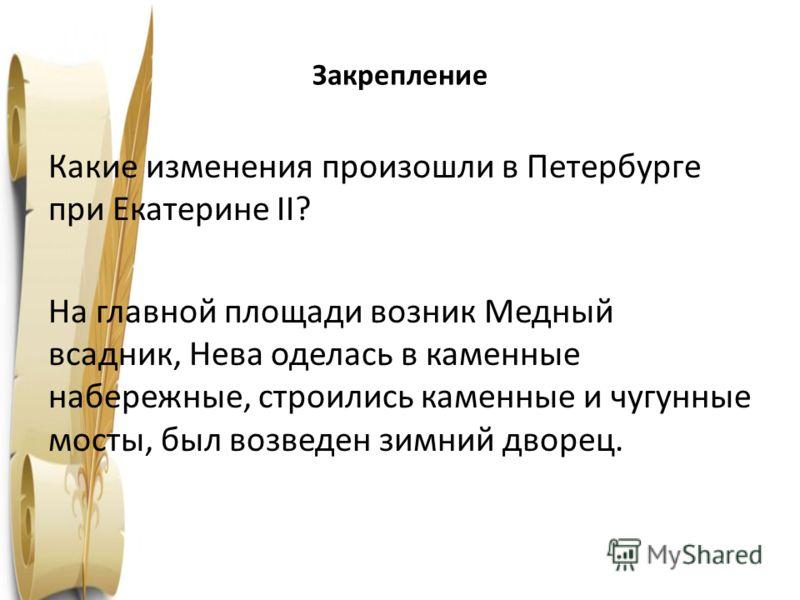 Закрепление Какие изменения произошли в Петербурге при Екатерине II? На главной площади возник Медный всадник, Нева оделась в каменные набережные, строились каменные и чугунные мосты, был возведен зимний дворец. 1763 год