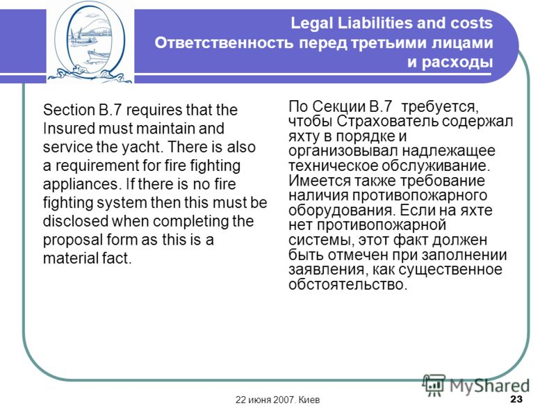 22 июня 2007. Киев23 Legal Liabilities and costs Ответственность перед третьими лицами и расходы Section B.7 requires that the Insured must maintain and service the yacht. There is also a requirement for fire fighting appliances. If there is no fire