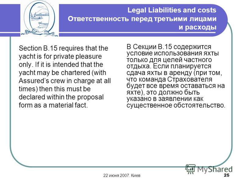 22 июня 2007. Киев25 Legal Liabilities and costs Ответственность перед третьими лицами и расходы Section B.15 requires that the yacht is for private pleasure only. If it is intended that the yacht may be chartered (with Assureds crew in charge at all