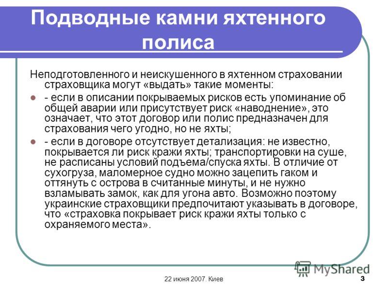 22 июня 2007. Киев3 Подводные камни яхтенного полиса Неподготовленного и неискушенного в яхтенном страховании страховщика могут «выдать» такие моменты: - если в описании покрываемых рисков есть упоминание об общей аварии или присутствует риск «наводн