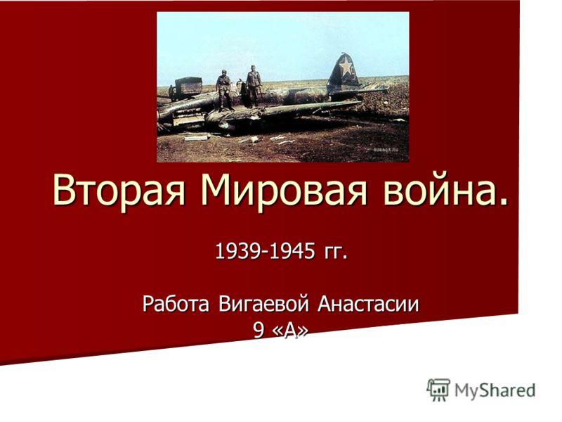 Вторая Мировая война. 1939-1945 гг. Работа Вигаевой Анастасии 9 «А»