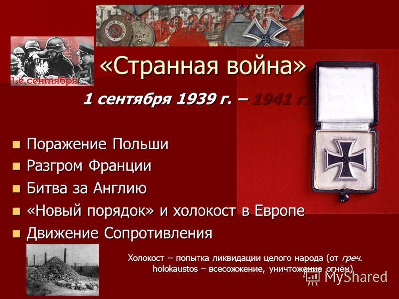 «Странная война» 1 сентября 1939 г. – 1941 г. Поражение Польши Поражение Польши Разгром Франции Разгром Франции Битва за Англию Битва за Англию «Новый порядок» и холокост в Европе «Новый порядок» и холокост в Европе Движение Сопротивления Движение Со