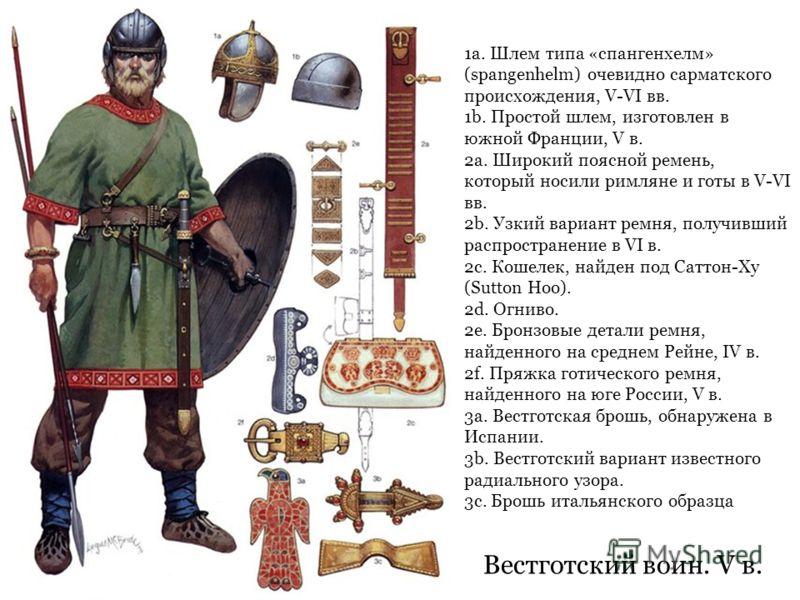 Вестготский воин. V в. 1a. Шлем типа «спангенхелм» (spangenhelm) очевидно сарматского происхождения, V-VI вв. 1b. Простой шлем, изготовлен в южной Франции, V в. 2a. Широкий поясной ремень, который носили римляне и готы в V-VI вв. 2b. Узкий вариант ре