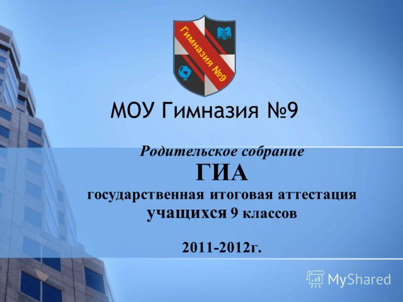 МОУ Гимназия 9 Родительское собрание ГИА государственная итоговая аттестация учащихся 9 классов 2011-2012г.
