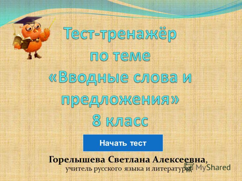 Горелышева Светлана Алексеевна, учитель русского языка и литературы Начать тест