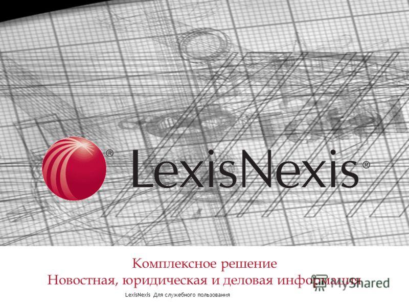 LexisNexis Для служебного пользования LexisNexis Комплексное решение Комплексное решение Новостная, юридическая и деловая информация