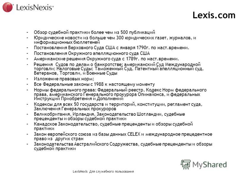 LexisNexis Для служебного пользования Lexis.com –Обзор судебной практики более чем из 500 публикаций –Юридические новости из больше чем 300 юридических газет, журналов, и информационных бюллетеней –Постановления Верховного Суда США с января 1790г. по