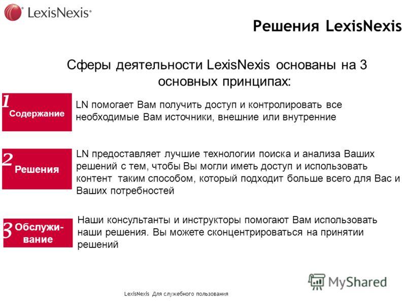 LexisNexis Для служебного пользования Решения LexisNexis Сферы деятельности LexisNexis основаны на 3 основных принципах: LN помогает Вам получить доступ и контролировать все необходимые Вам источники, внешние или внутренние Cодержание 1 LN предоставл