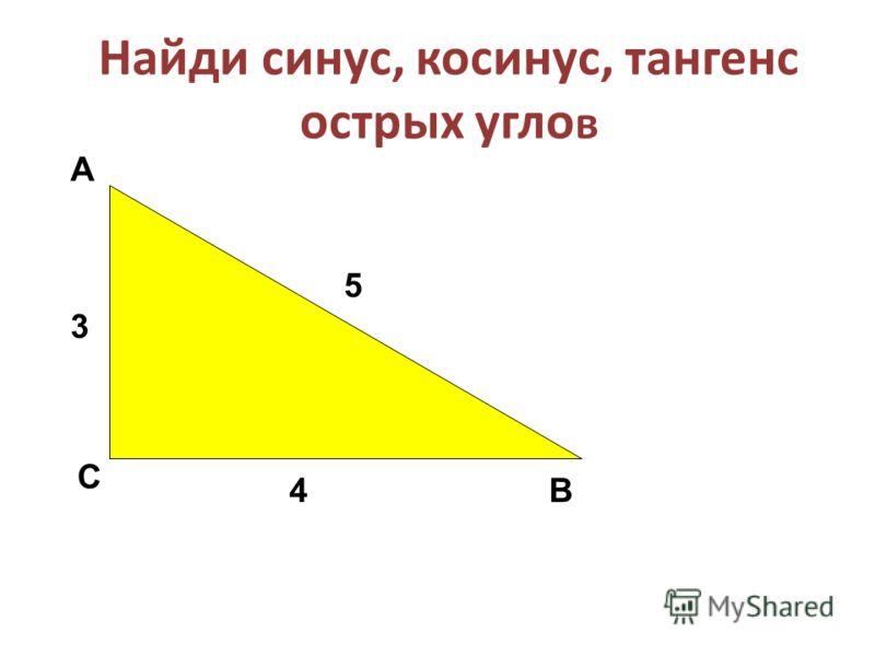 Найди синус, косинус, тангенс острых угло в А С В 3 5 4